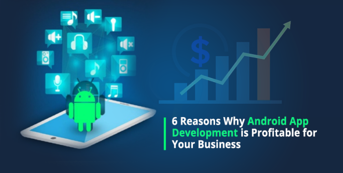 6 Reasons Why Android App Development is Profitable for Your Business