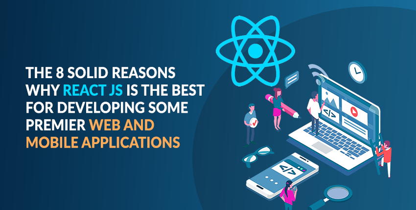 The 8 Solid Reasons Why React JS is the Best for Developing Some Premier Web and Mobile Applications