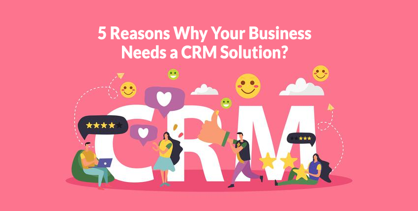 5 Reasons Why Your Business Needs a CRM Solution