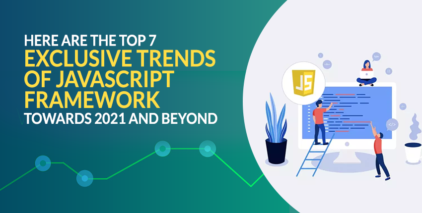 Here are the Top 7 Exclusive Trends of JavaScript Framework Towards 2021 and Beyond